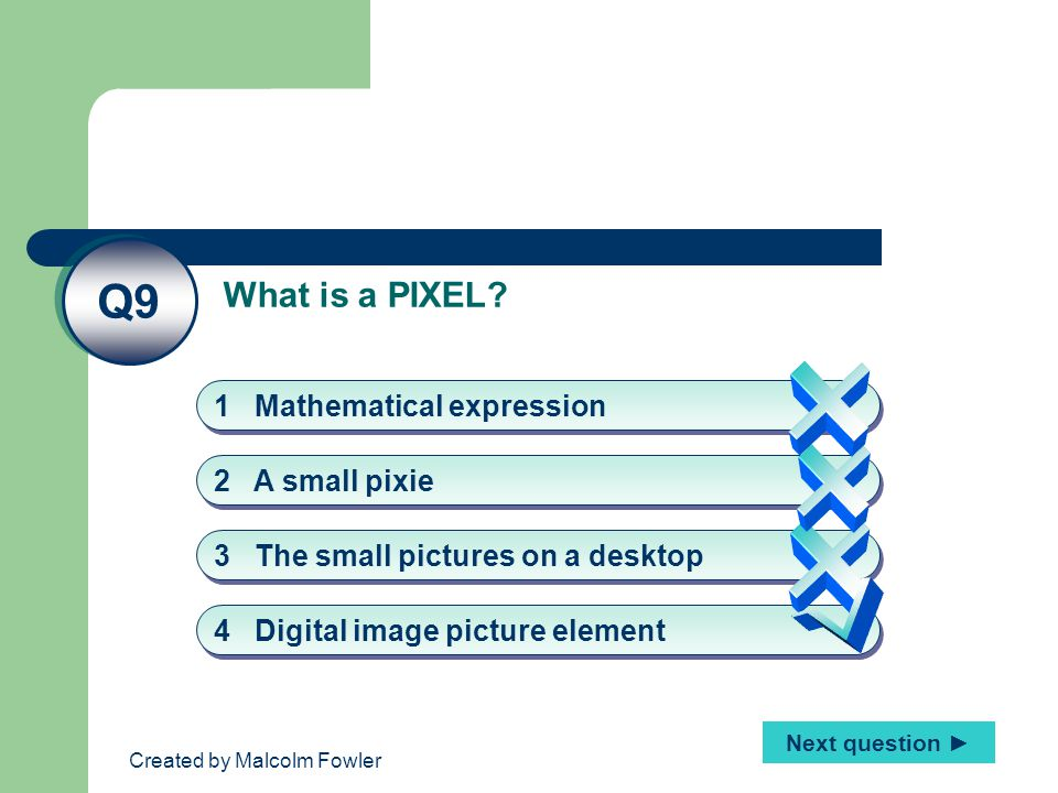 Created by Malcolm Fowler What is a PIXEL? Q9 4 Digital image picture element 2 A small pixie 3 The small pictures on a desktop 1 Mathematical express