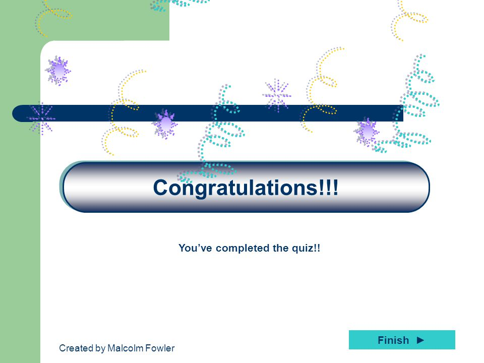 Created by Malcolm Fowler Congratulations!!! You've completed the quiz!! Finish ►