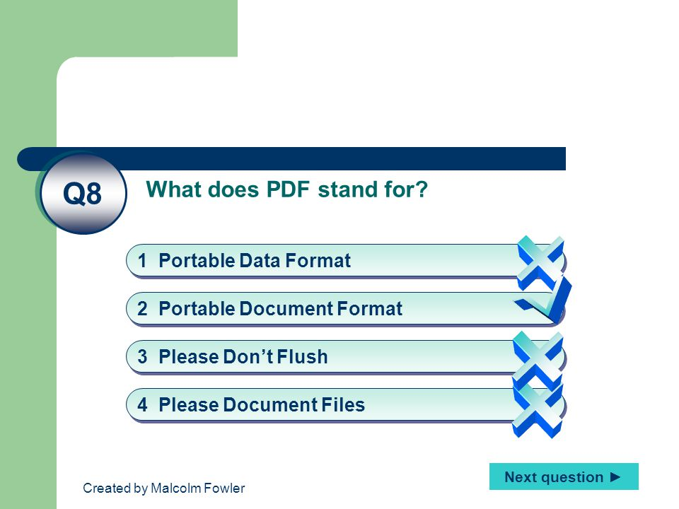 Created by Malcolm Fowler What does PDF stand for? Q8 2 Portable Document Format 1 Portable Data Format 4 Please Document Files 3 Please Don't Flush N