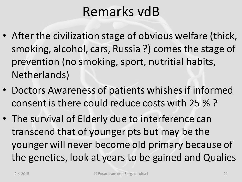 Remarks vdB After the civilization stage of obvious welfare (thick, smoking, alcohol, cars, Russia ) comes the stage of prevention (no smoking, sport, nutritial habits, Netherlands) Doctors Awareness of patients whishes if informed consent is there could reduce costs with 25 % .