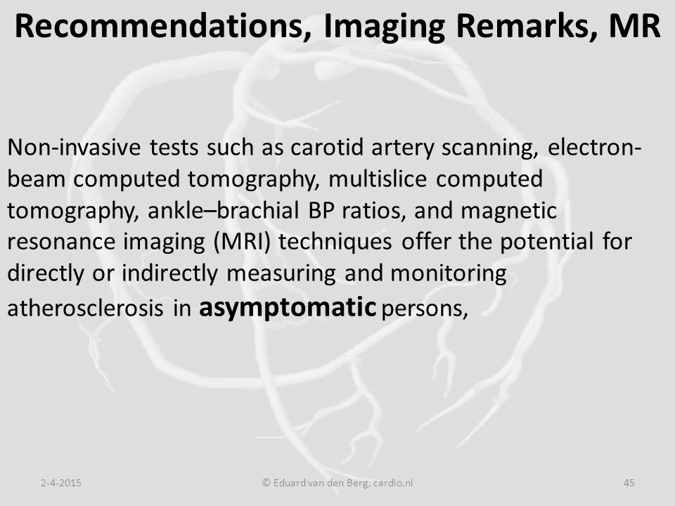 Recommendations, Imaging Remarks, MR 2-4-2015© Eduard van den Berg, cardio.nl45 Non-invasive tests such as carotid artery scanning, electron- beam computed tomography, multislice computed tomography, ankle–brachial BP ratios, and magnetic resonance imaging (MRI) techniques offer the potential for directly or indirectly measuring and monitoring atherosclerosis in asymptomatic persons,