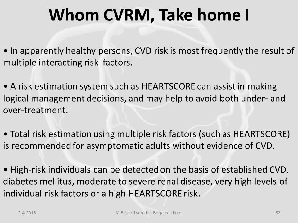 Whom CVRM, Take home I 2-4-2015© Eduard van den Berg, cardio.nl62 In apparently healthy persons, CVD risk is most frequently the result of multiple interacting risk factors.