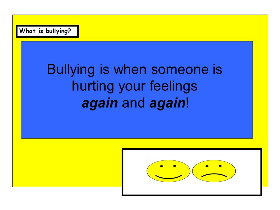 Bullying can be… Leaving someone out We are a sharing school Being Unkind Hurting We are a safe school Teasing We are a sharing schoolHurting others feelings These things need to happen more than once!