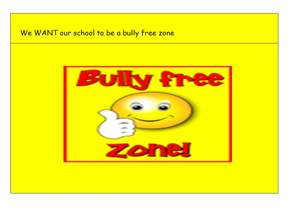 We WANT our school to be a bully free zone