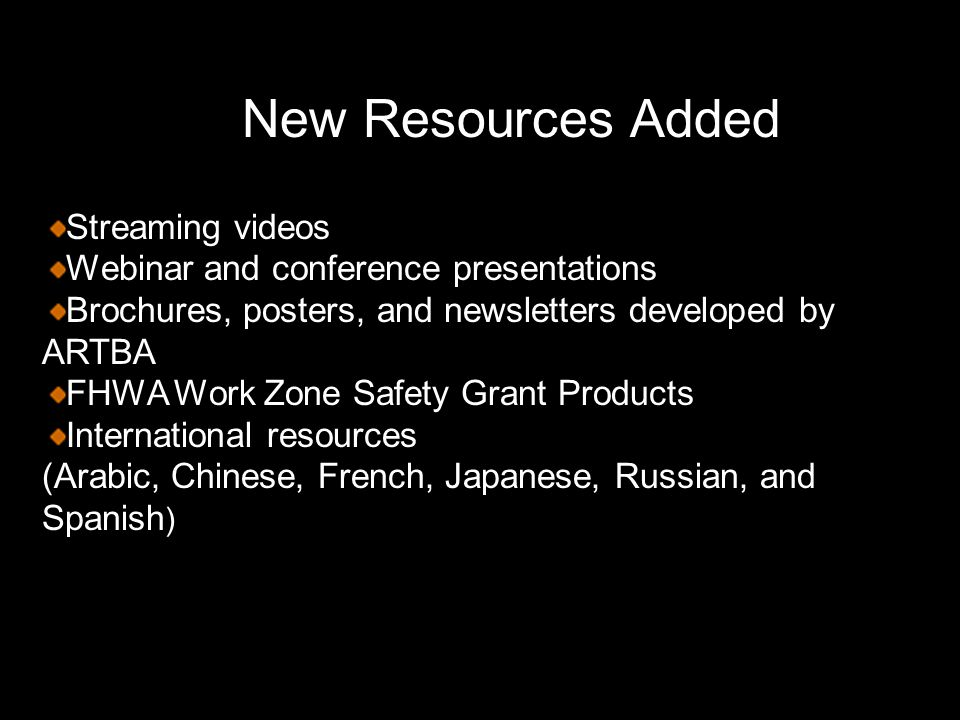 Streaming videos Webinar and conference presentations Brochures, posters, and newsletters developed by ARTBA FHWA Work Zone Safety Grant Products International resources (Arabic, Chinese, French, Japanese, Russian, and Spanish (Arabic, Chinese, French, Japanese, Russian, and Spanish ) New Resources Added