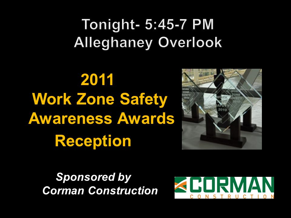 2011 Work Zone Safety Awareness Awards 2011 Work Zone Safety Awareness AwardsReception Sponsored by Corman Construction