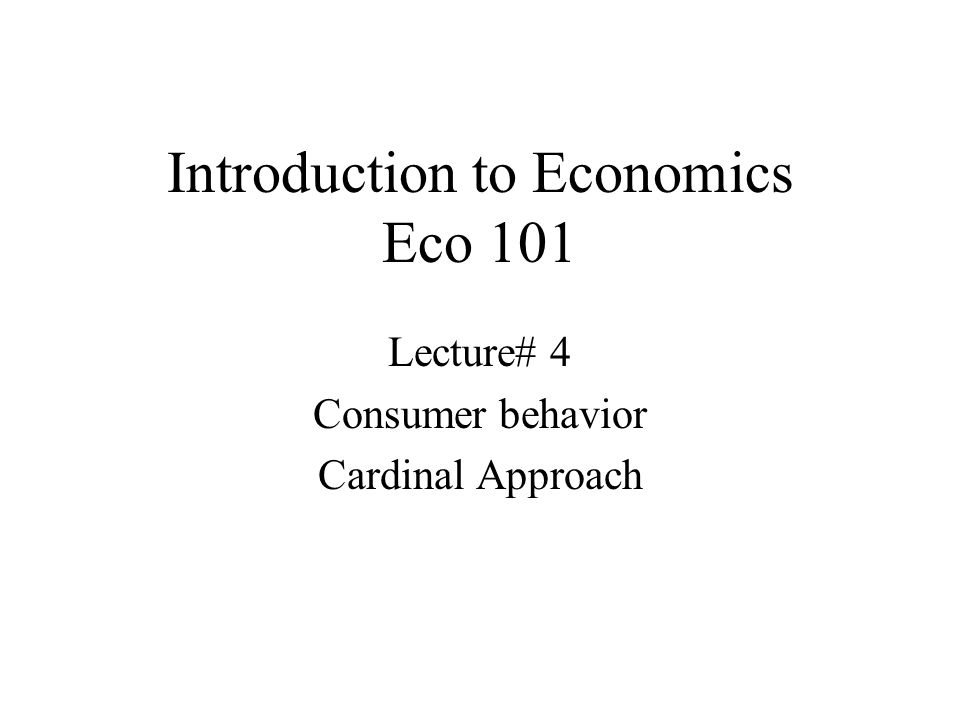 Introduction to Economics Eco 101 Lecture# 4 Consumer behavior Cardinal Approach