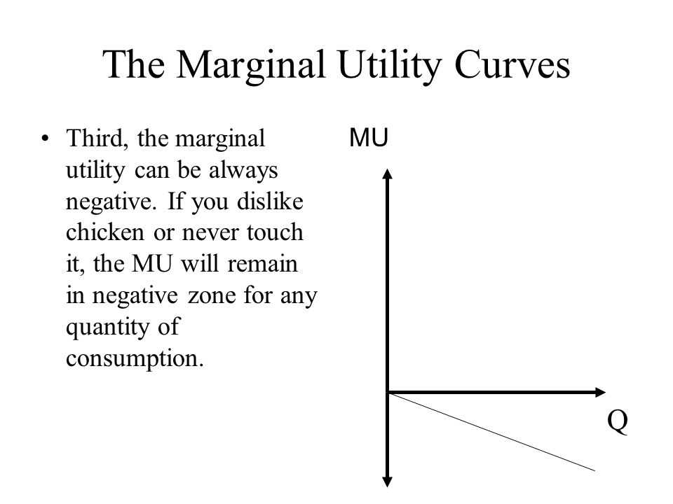 The Marginal Utility Curves Third, the marginal utility can be always negative. If you dislike chicken or never touch it, the MU will remain in negati