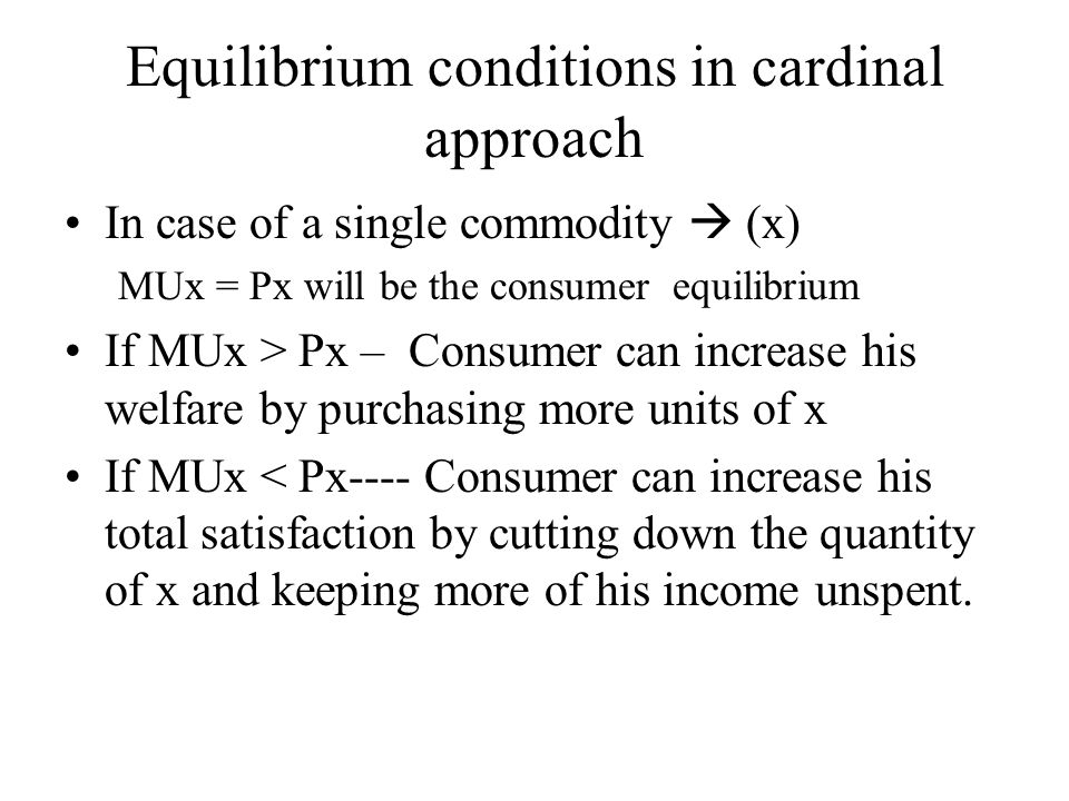 Equilibrium conditions in cardinal approach In case of a single commodity  (x) MUx = Px will be the consumer equilibrium If MUx > Px – Consumer can i