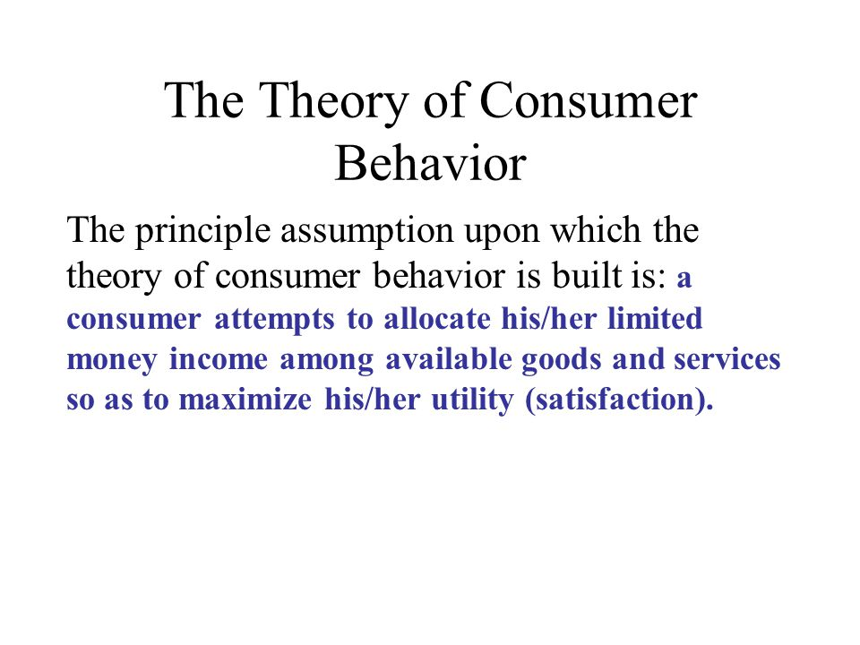 The Theory of Consumer Behavior The principle assumption upon which the theory of consumer behavior is built is: a consumer attempts to allocate his/h