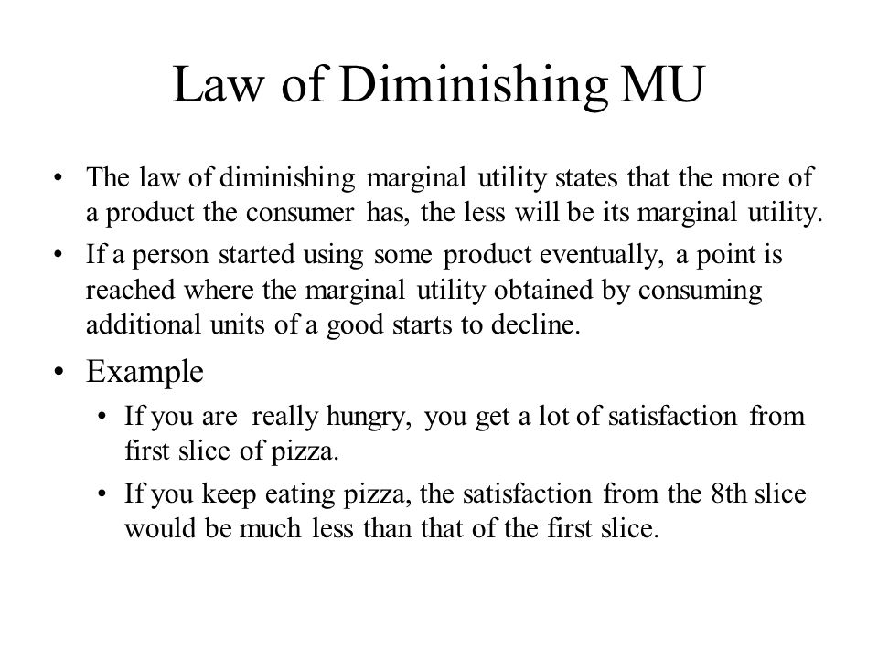 Law of Diminishing MU The law of diminishing marginal utility states that the more of a product the consumer has, the less will be its marginal utilit