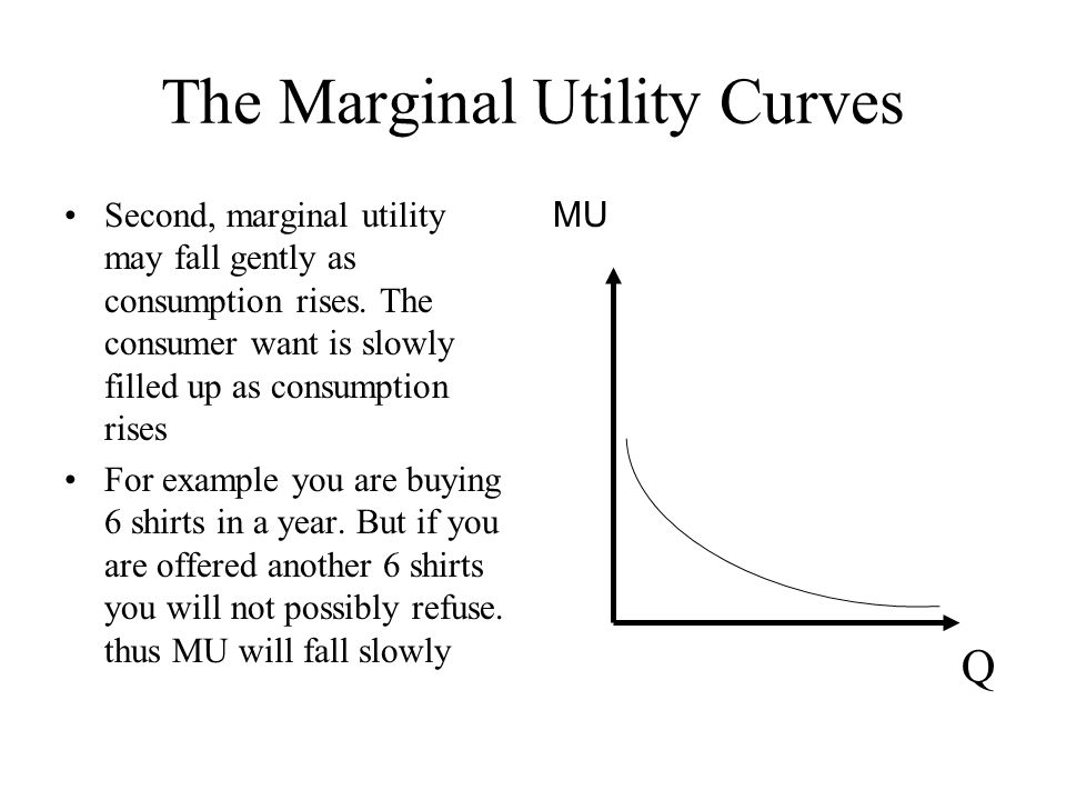 The Marginal Utility Curves Second, marginal utility may fall gently as consumption rises. The consumer want is slowly filled up as consumption rises