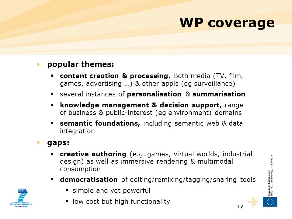12 WP coverage popular themes:  content creation & processing, both media (TV, film, games, advertising …) & other appls (eg surveillance)  several instances of personalisation & summarisation  knowledge management & decision support, range of business & public-interest (eg environment) domains  semantic foundations, including semantic web & data integration gaps:  creative authoring (e.g.