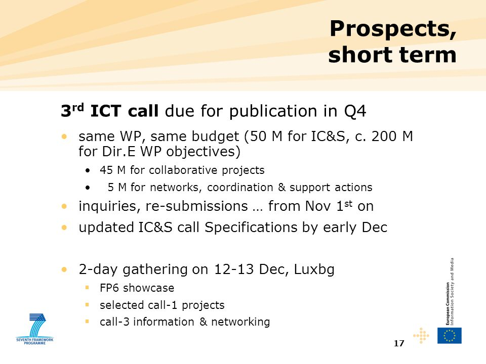 17 Prospects, short term 3 rd ICT call due for publication in Q4 same WP, same budget (50 M for IC&S, c. 200 M for Dir.E WP objectives) 45 M for colla