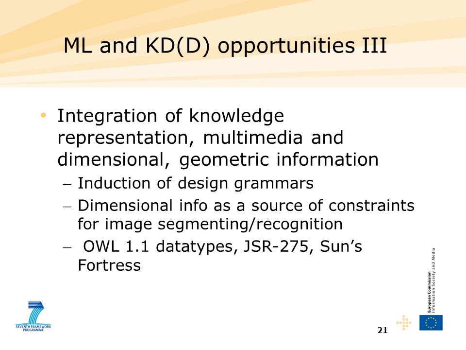 21 ML and KD(D) opportunities III Integration of knowledge representation, multimedia and dimensional, geometric information – Induction of design grammars – Dimensional info as a source of constraints for image segmenting/recognition – OWL 1.1 datatypes, JSR-275, Sun's Fortress