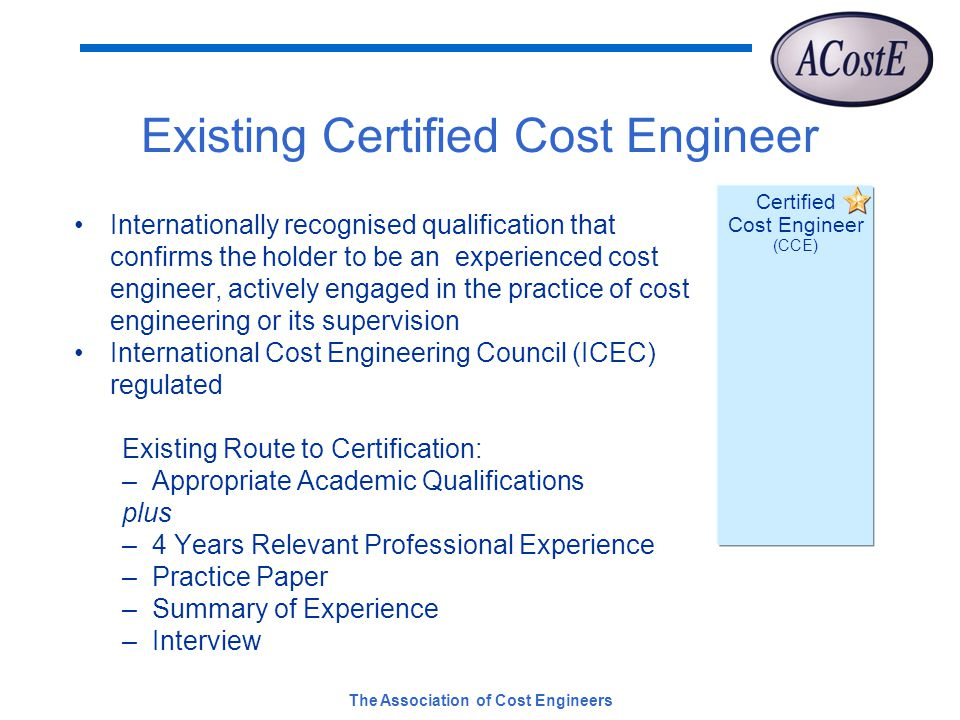 The Association of Cost Engineers Certified Cost Engineer (CCE) Existing Certified Cost Engineer Internationally recognised qualification that confirms the holder to be an experienced cost engineer, actively engaged in the practice of cost engineering or its supervision International Cost Engineering Council (ICEC) regulated Existing Route to Certification: –Appropriate Academic Qualifications plus –4 Years Relevant Professional Experience –Practice Paper –Summary of Experience –Interview