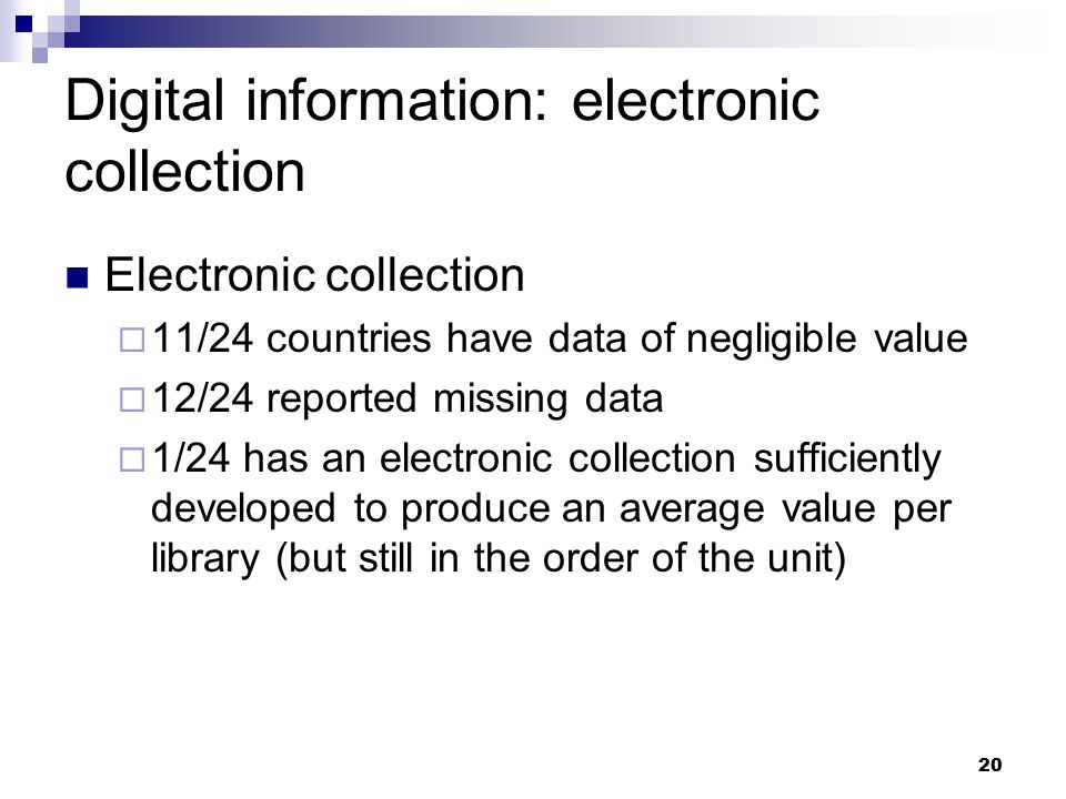 20 Digital information: electronic collection Electronic collection  11/24 countries have data of negligible value  12/24 reported missing data  1/24 has an electronic collection sufficiently developed to produce an average value per library (but still in the order of the unit)