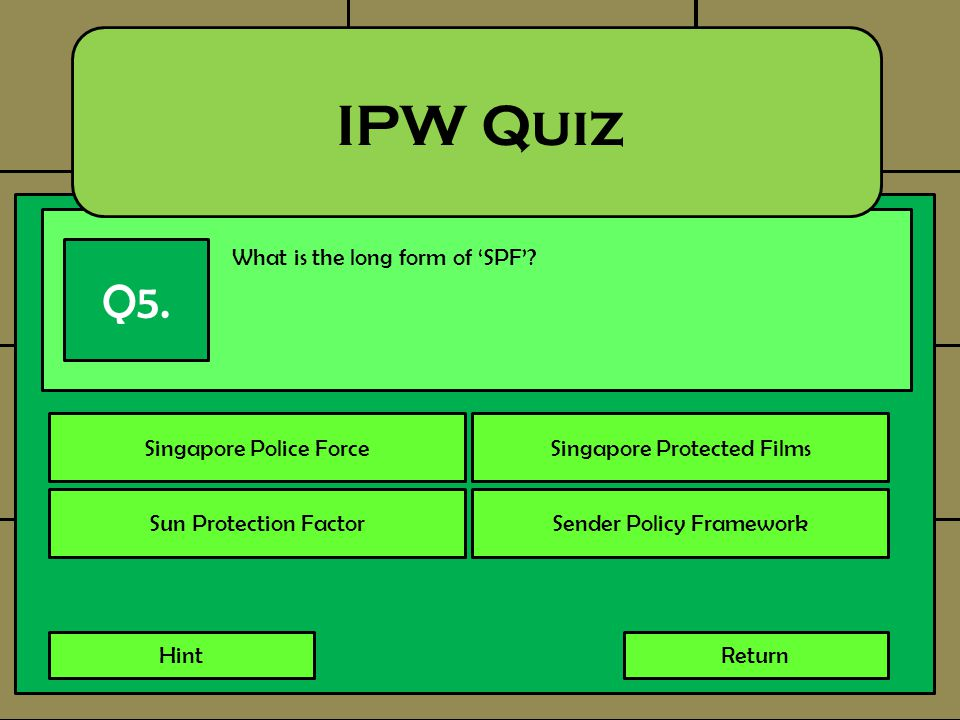 What is the long form of 'SPF'? IPW Quiz Q5. Singapore Police ForceSingapore Protected Films Sun Protection FactorSender Policy Framework HintReturn