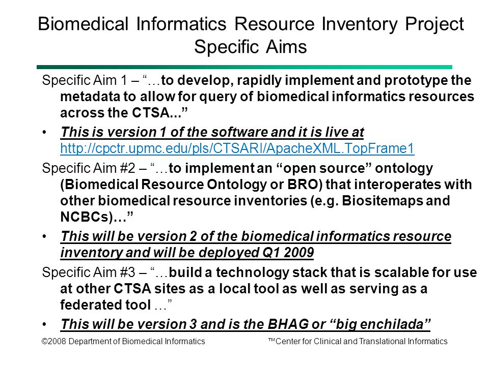 ©2008 Department of Biomedical Informatics™Center for Clinical and Translational Informatics Biomedical Informatics Resource Inventory Project Specific Aims Specific Aim 1 – …to develop, rapidly implement and prototype the metadata to allow for query of biomedical informatics resources across the CTSA... This is version 1 of the software and it is live at http://cpctr.upmc.edu/pls/CTSARI/ApacheXML.TopFrame1 Specific Aim #2 – …to implement an open source ontology (Biomedical Resource Ontology or BRO) that interoperates with other biomedical resource inventories (e.g.