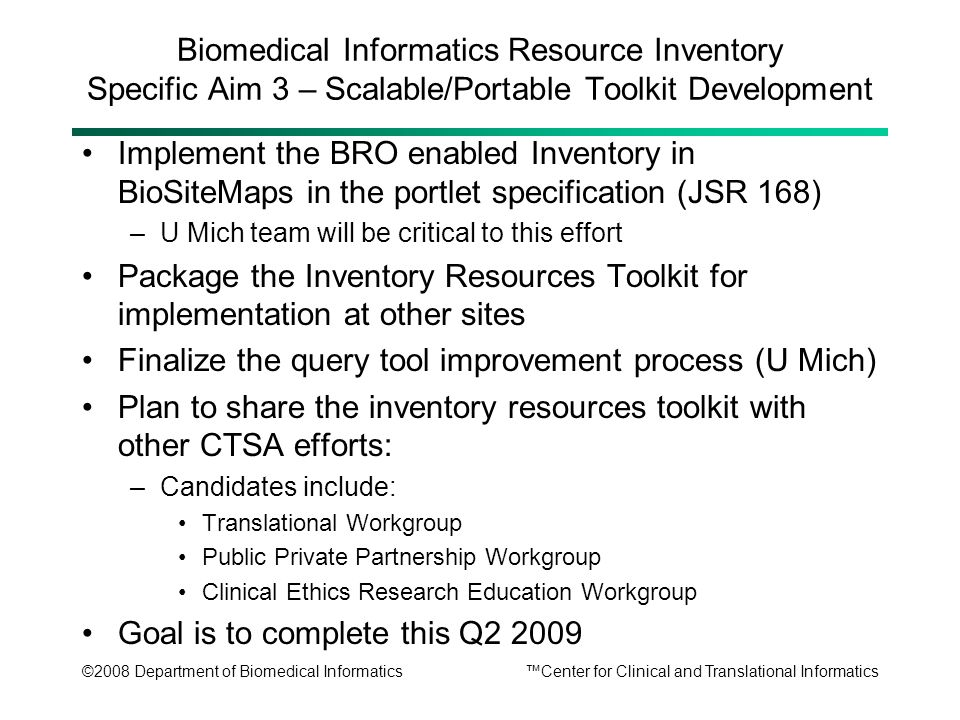©2008 Department of Biomedical Informatics™Center for Clinical and Translational Informatics Biomedical Informatics Resource Inventory Specific Aim 3 – Scalable/Portable Toolkit Development Implement the BRO enabled Inventory in BioSiteMaps in the portlet specification (JSR 168) –U Mich team will be critical to this effort Package the Inventory Resources Toolkit for implementation at other sites Finalize the query tool improvement process (U Mich) Plan to share the inventory resources toolkit with other CTSA efforts: –Candidates include: Translational Workgroup Public Private Partnership Workgroup Clinical Ethics Research Education Workgroup Goal is to complete this Q2 2009
