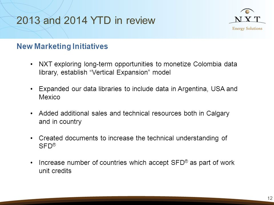 12 2013 and 2014 YTD in review New Marketing Initiatives NXT exploring long-term opportunities to monetize Colombia data library, establish Vertical Expansion model Expanded our data libraries to include data in Argentina, USA and Mexico Added additional sales and technical resources both in Calgary and in country Created documents to increase the technical understanding of SFD ® Increase number of countries which accept SFD ® as part of work unit credits