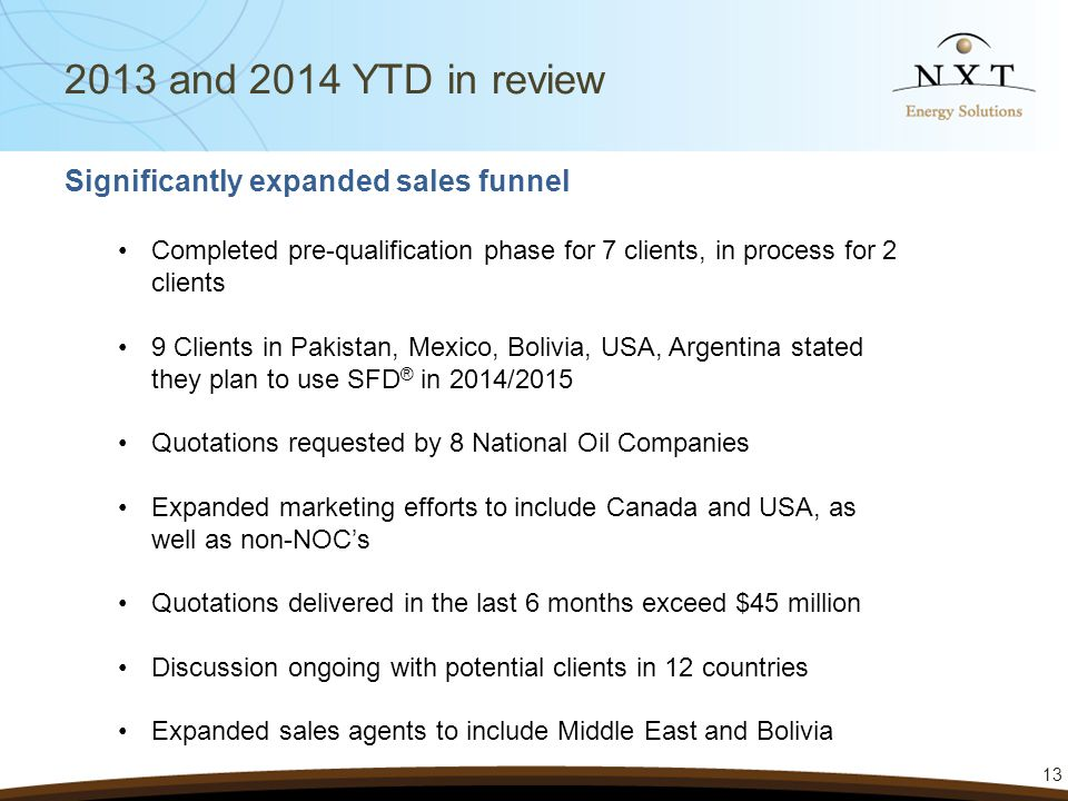 13 2013 and 2014 YTD in review Significantly expanded sales funnel Completed pre-qualification phase for 7 clients, in process for 2 clients 9 Clients in Pakistan, Mexico, Bolivia, USA, Argentina stated they plan to use SFD ® in 2014/2015 Quotations requested by 8 National Oil Companies Expanded marketing efforts to include Canada and USA, as well as non-NOC's Quotations delivered in the last 6 months exceed $45 million Discussion ongoing with potential clients in 12 countries Expanded sales agents to include Middle East and Bolivia