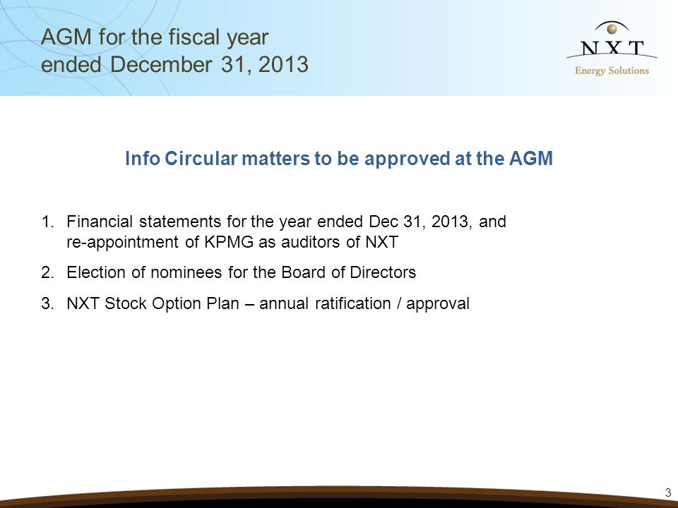 3 Info Circular matters to be approved at the AGM 1.Financial statements for the year ended Dec 31, 2013, and re-appointment of KPMG as auditors of NXT 2.Election of nominees for the Board of Directors 3.NXT Stock Option Plan – annual ratification / approval AGM for the fiscal year ended December 31, 2013