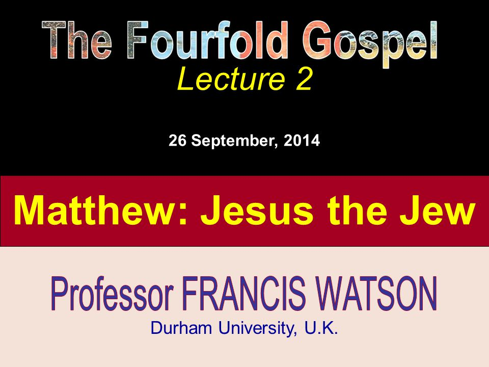 The Fourfold Gospel, Lecture 2 Matthew: Jesus the Jew The Fourfold Gospel Lecture 2 Durham University, U.K. Lecture 2 26 September, 2014