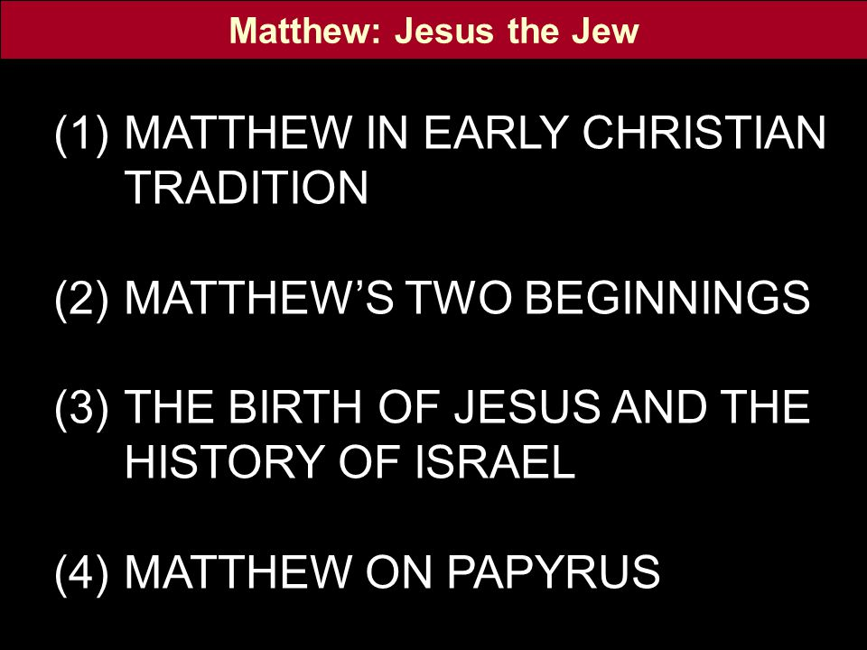 (1)MATTHEW IN EARLY CHRISTIAN TRADITION (2)MATTHEW'S TWO BEGINNINGS (3)THE BIRTH OF JESUS AND THE HISTORY OF ISRAEL (4)MATTHEW ON PAPYRUS Matthew: Jes