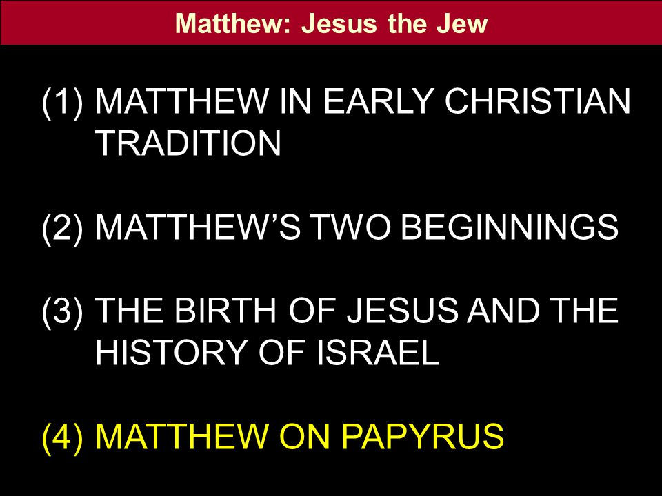 (1)MATTHEW IN EARLY CHRISTIAN TRADITION (2)MATTHEW'S TWO BEGINNINGS (3)THE BIRTH OF JESUS AND THE HISTORY OF ISRAEL (4)MATTHEW ON PAPYRUS Matthew: Jesus the Jew