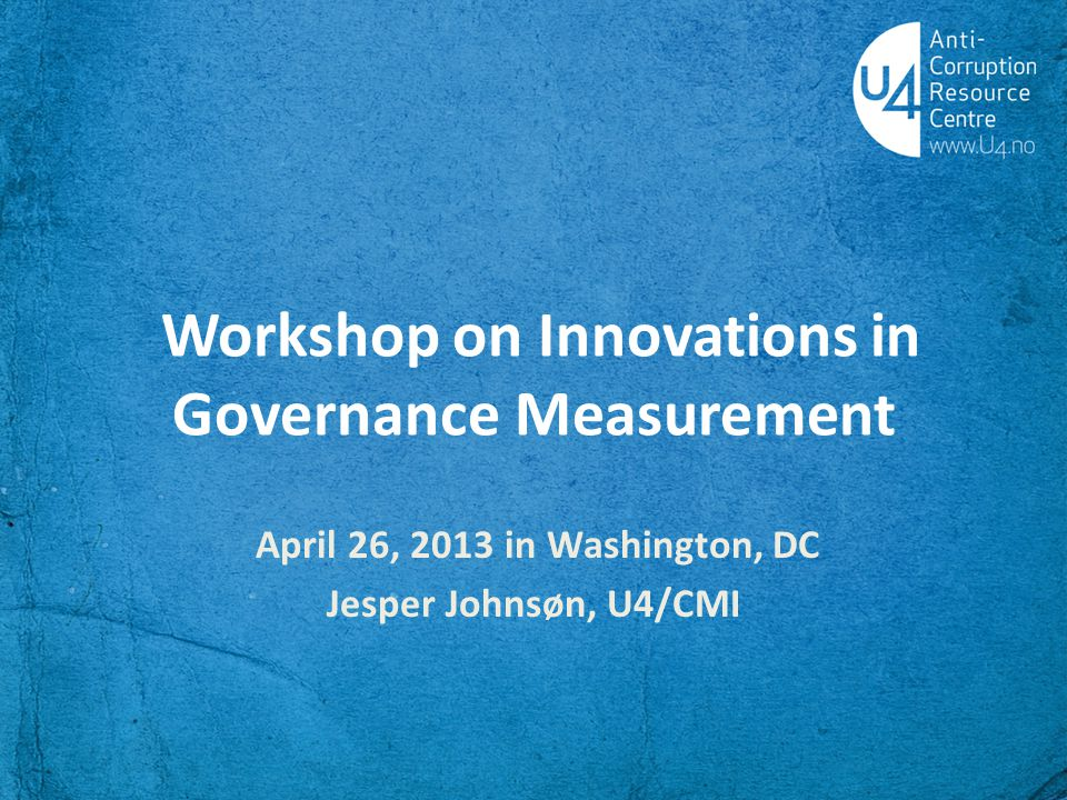 Workshop on Innovations in Governance Measurement April 26, 2013 in Washington, DC Jesper Johnsøn, U4/CMI