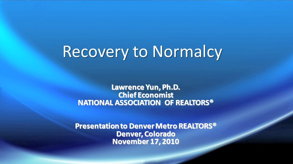 Recovery to Normalcy Lawrence Yun, Ph.D.