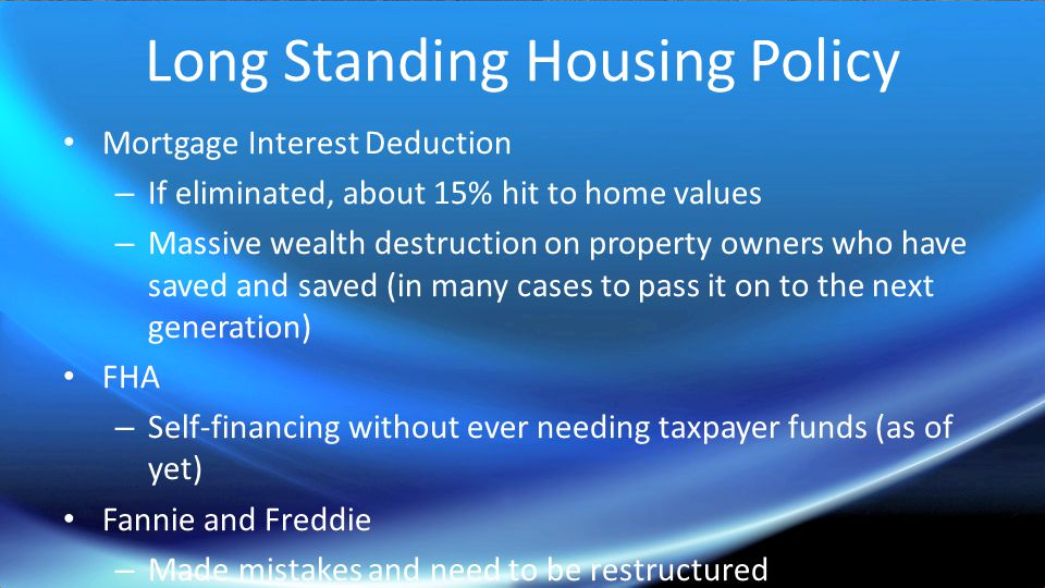 Long Standing Housing Policy Mortgage Interest Deduction – If eliminated, about 15% hit to home values – Massive wealth destruction on property owners who have saved and saved (in many cases to pass it on to the next generation) FHA – Self-financing without ever needing taxpayer funds (as of yet) Fannie and Freddie – Made mistakes and need to be restructured