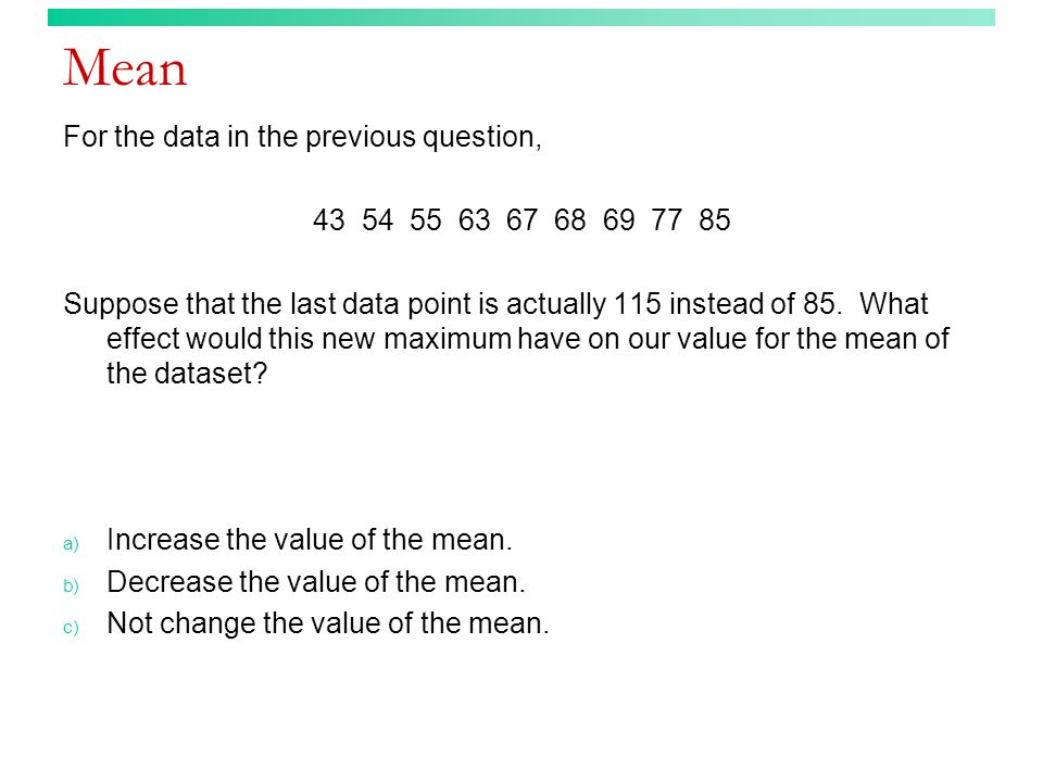Mean For the data in the previous question, 43 54 55 63 67 68 69 77 85 Suppose that the last data point is actually 115 instead of 85. What effect wou