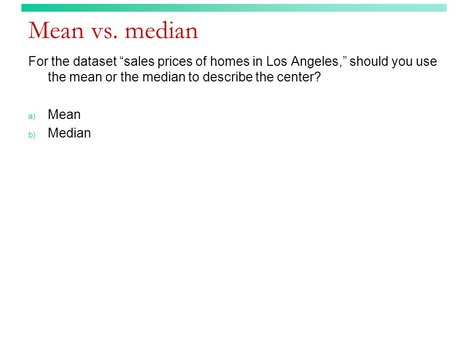 "Mean vs. median For the dataset ""sales prices of homes in Los Angeles,"" should you use the mean or the median to describe the center? a) Mean b) Media"