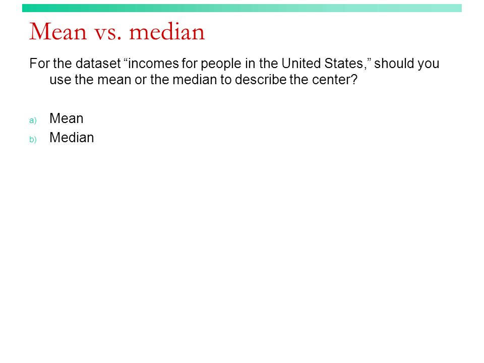 "Mean vs. median For the dataset ""incomes for people in the United States,"" should you use the mean or the median to describe the center? a) Mean b) Me"