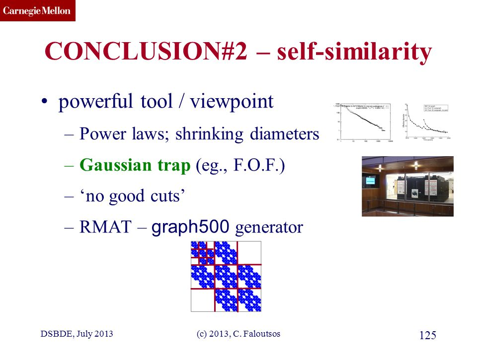 CMU SCS (c) 2013, C. Faloutsos 125 CONCLUSION#2 – self-similarity powerful tool / viewpoint –Power laws; shrinking diameters –Gaussian trap (eg., F.O.
