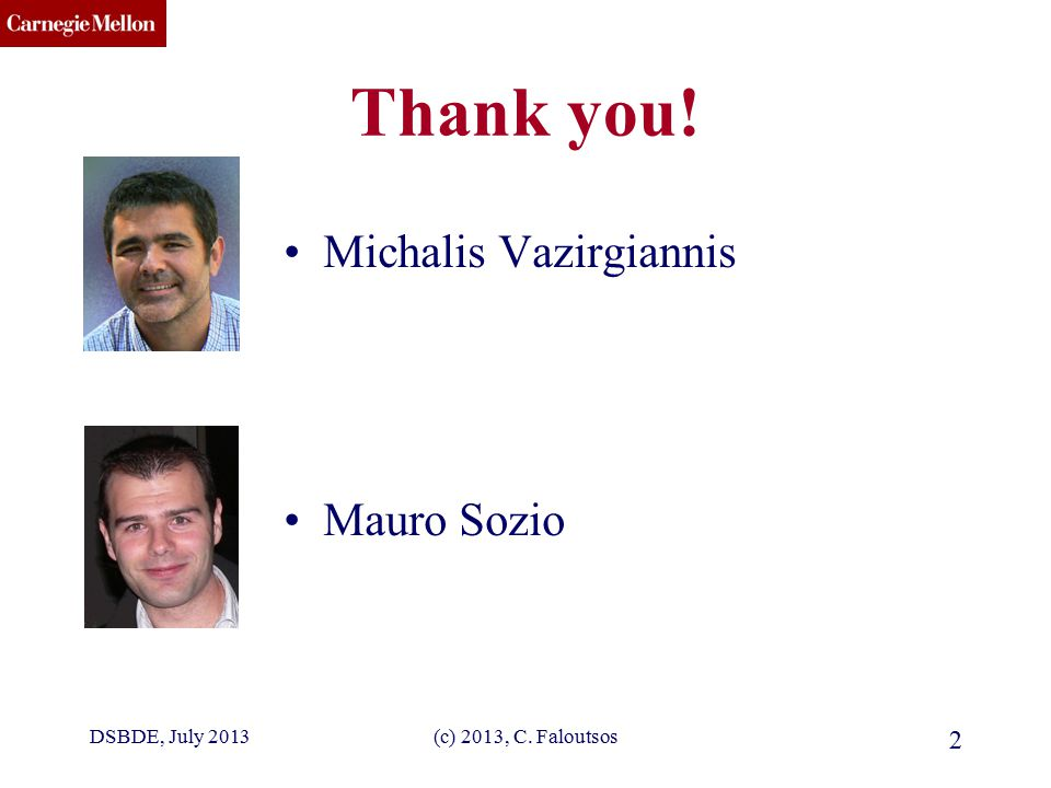 CMU SCS Thank you! Michalis Vazirgiannis Mauro Sozio DSBDE, July 2013(c) 2013, C. Faloutsos 2