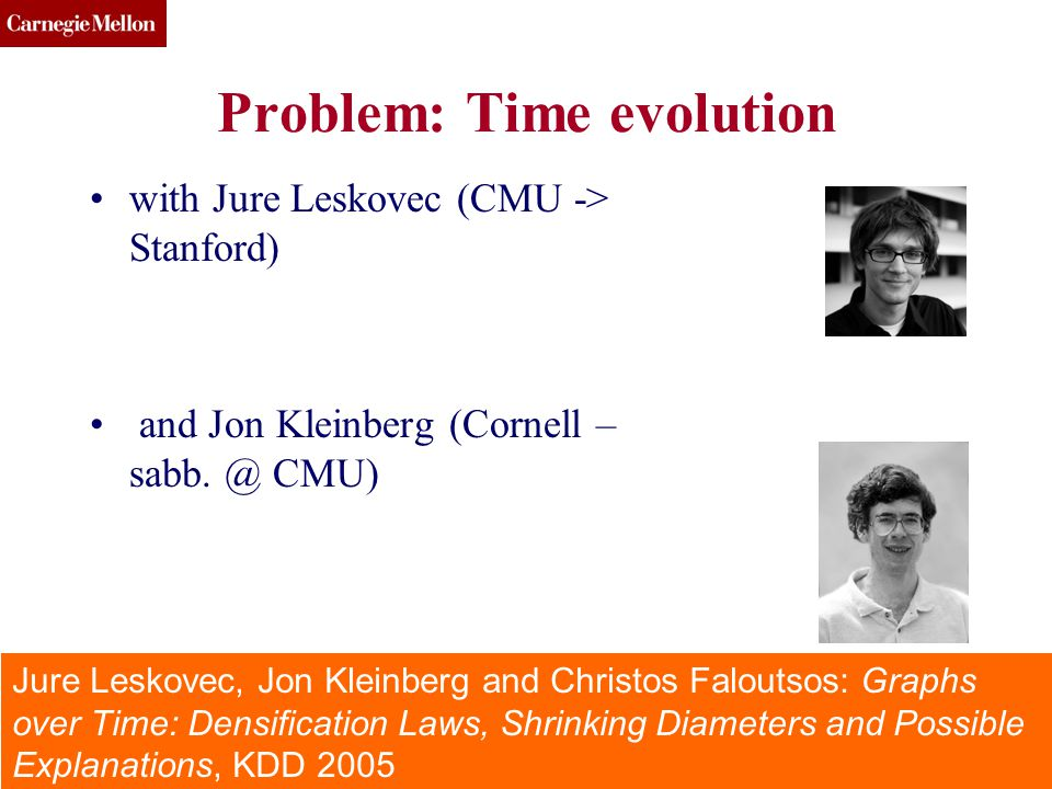 CMU SCS (c) 2013, C. Faloutsos 43 Problem: Time evolution with Jure Leskovec (CMU -> Stanford) and Jon Kleinberg (Cornell – sabb. @ CMU) DSBDE, July 2