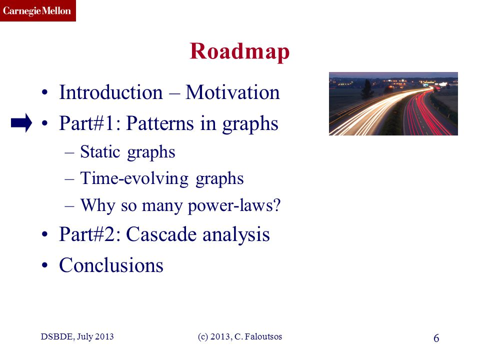 CMU SCS (c) 2013, C. Faloutsos 6 Roadmap Introduction – Motivation Part#1: Patterns in graphs –Static graphs –Time-evolving graphs –Why so many power-
