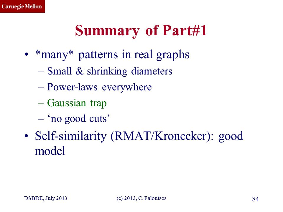 CMU SCS Summary of Part#1 *many* patterns in real graphs –Small & shrinking diameters –Power-laws everywhere –Gaussian trap –'no good cuts' Self-similarity (RMAT/Kronecker): good model DSBDE, July 2013(c) 2013, C.