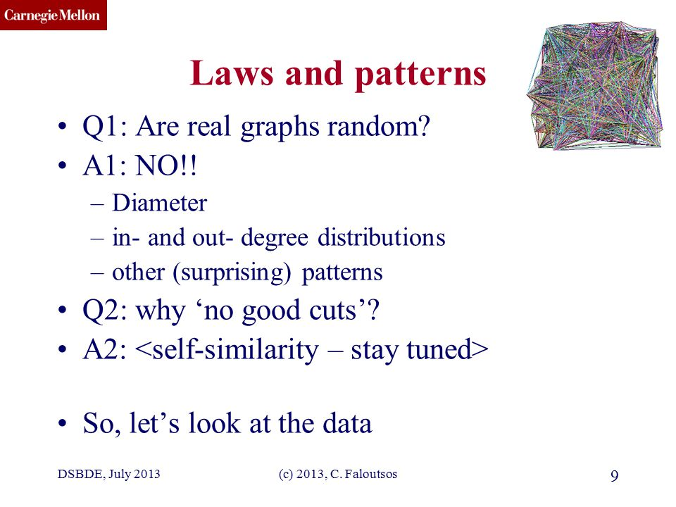 CMU SCS (c) 2013, C. Faloutsos 9 Laws and patterns Q1: Are real graphs random.