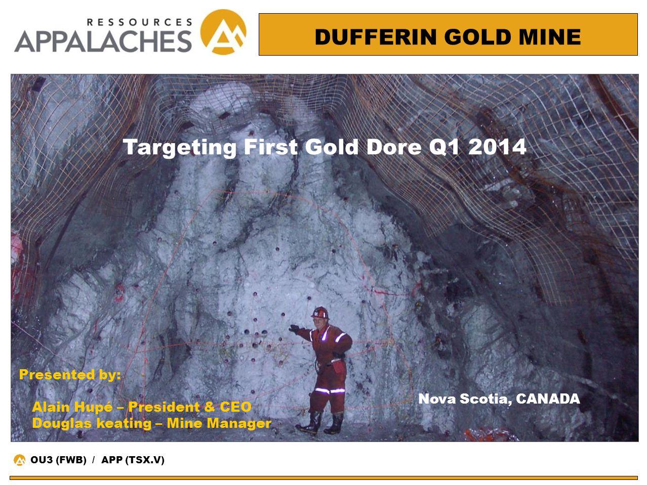 Nova Scotia, CANADA DUFFERIN GOLD MINE Targeting First Gold Dore Q1 2014 OU3 (FWB) / APP (TSX.V) Presented by: Alain Hupé – President & CEO Douglas ke