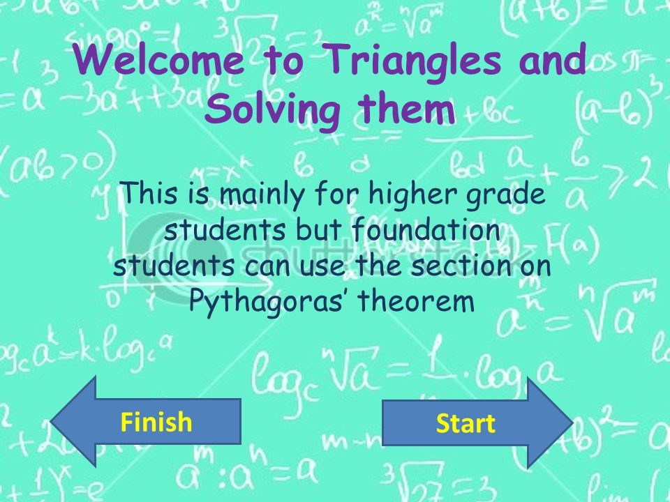 Welcome to Triangles and Solving them This is mainly for higher grade students but foundation students can use the section on Pythagoras' theorem Start Finish