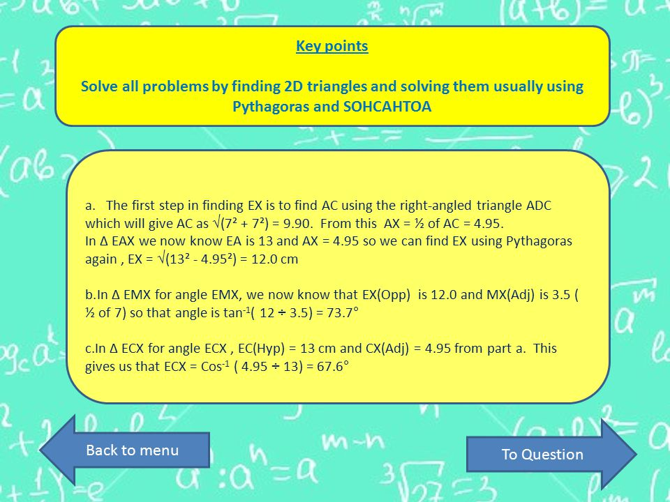 Key points Solve all problems by finding 2D triangles and solving them usually using Pythagoras and SOHCAHTOA a.