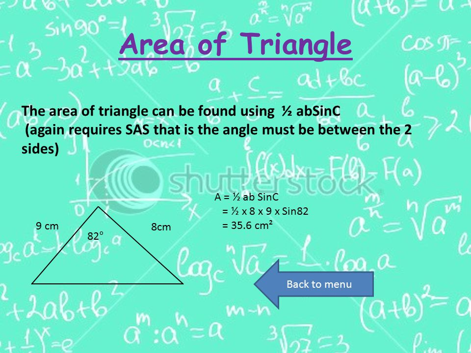 Area of Triangle The area of triangle can be found using ½ abSinC (again requires SAS that is the angle must be between the 2 sides) 8cm 82° 9 cm A = ½ ab SinC = ½ x 8 x 9 x Sin82 = 35.6 cm² Back to menu