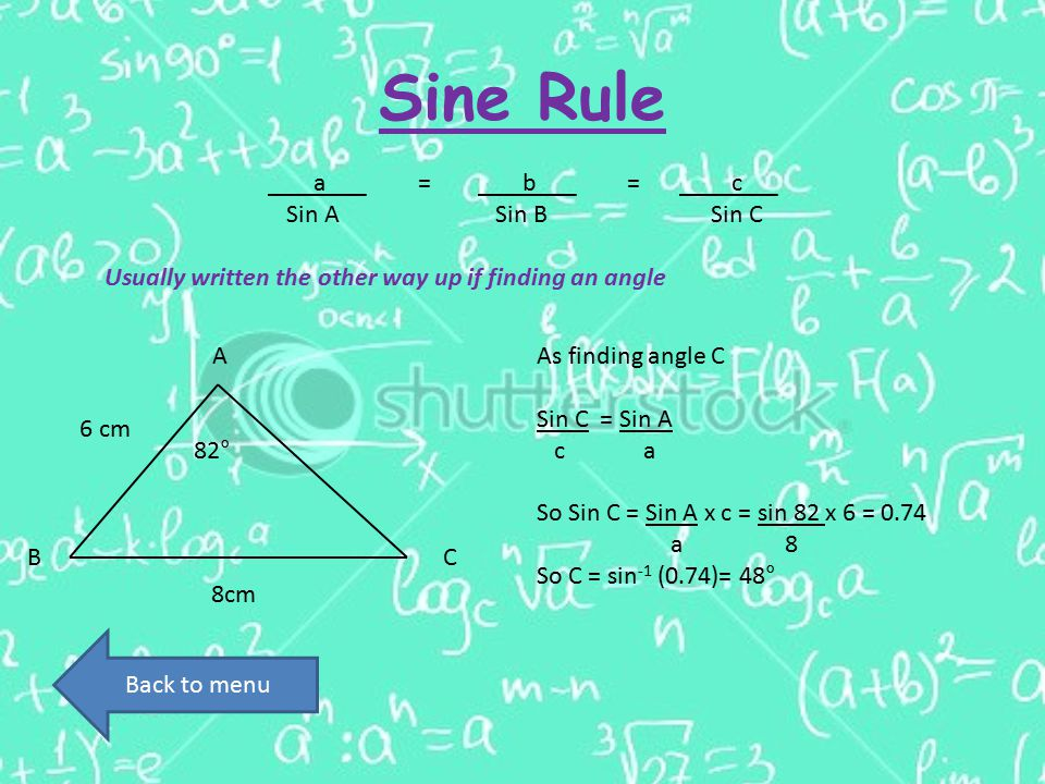 Sine Rule a=b=c Sin A Sin B Sin C Usually written the other way up if finding an angle 8cm 82° 6 cm A CB As finding angle C Sin C = Sin A c a So Sin C = Sin A x c = sin 82 x 6 = 0.74 a 8 So C = sin -1 (0.74)= 48° Back to menu