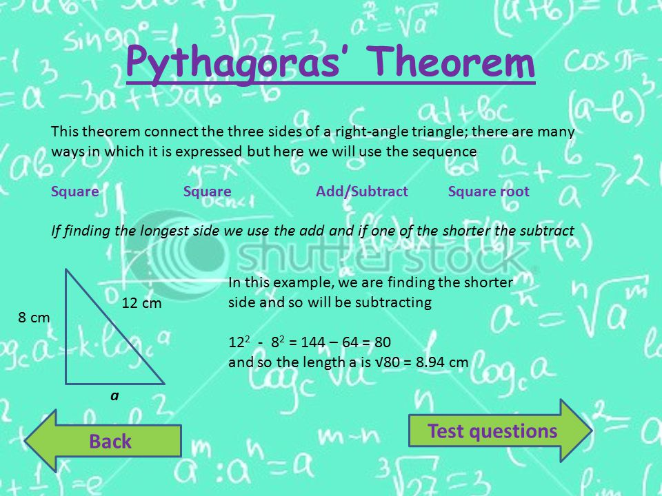 Pythagoras' Theorem Back This theorem connect the three sides of a right-angle triangle; there are many ways in which it is expressed but here we will use the sequence Square SquareAdd/SubtractSquare root If finding the longest side we use the add and if one of the shorter the subtract 12 cm 8 cm a In this example, we are finding the shorter side and so will be subtracting 12 2 - 8 2 = 144 – 64 = 80 and so the length a is √80 = 8.94 cm Test questions