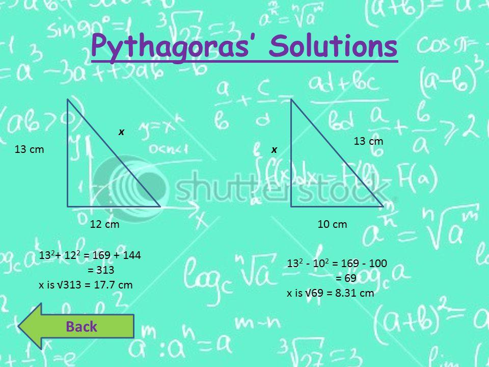 Pythagoras' Solutions 12 cm x 13 cm 10 cm x13 cm 13 2 + 12 2 = 169 + 144 = 313 x is √313 = 17.7 cm 13 2 - 10 2 = 169 - 100 = 69 x is √69 = 8.31 cm Bac