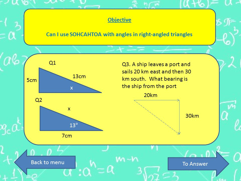 Objective Can I use SOHCAHTOA with angles in right-angled triangles To Answer Back to menu 13cm 5cm x 7cm 13° x Q3.